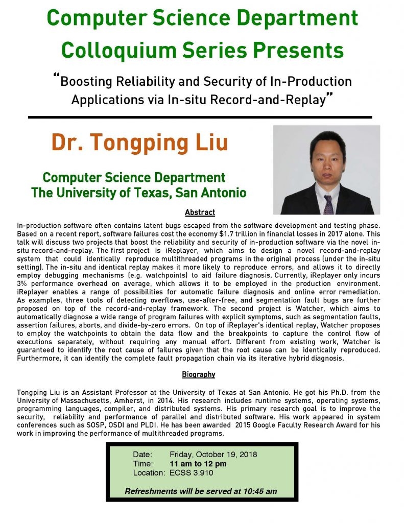 """Computer Science Colloquium Series Presents Dr. Tongping Liu (UT San Antonio), """"Boosting Reliability and Security of In-Production Applications via In-situ Record-and-Replay"""" @ ECSS 3.910"""